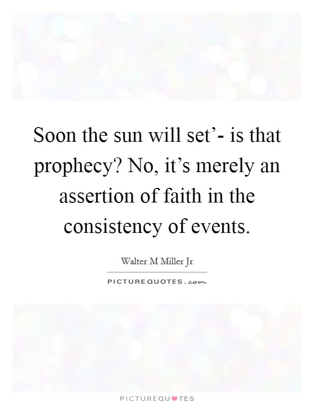 Soon the sun will set'- is that prophecy? No, it's merely an assertion of faith in the consistency of events Picture Quote #1