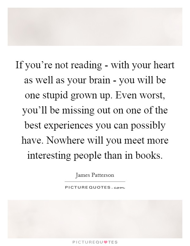 If you're not reading - with your heart as well as your brain - you will be one stupid grown up. Even worst, you'll be missing out on one of the best experiences you can possibly have. Nowhere will you meet more interesting people than in books Picture Quote #1