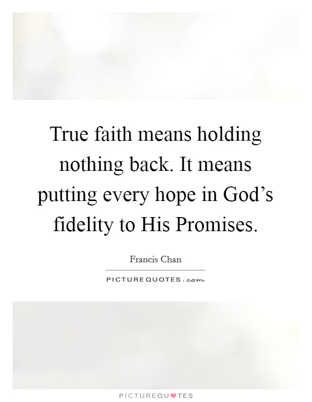 True faith means holding nothing back. It means putting every hope in God's fidelity to His Promises Picture Quote #1