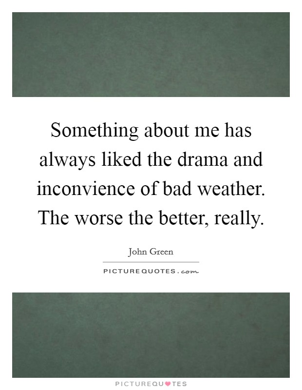 Something about me has always liked the drama and inconvience of bad weather. The worse the better, really Picture Quote #1