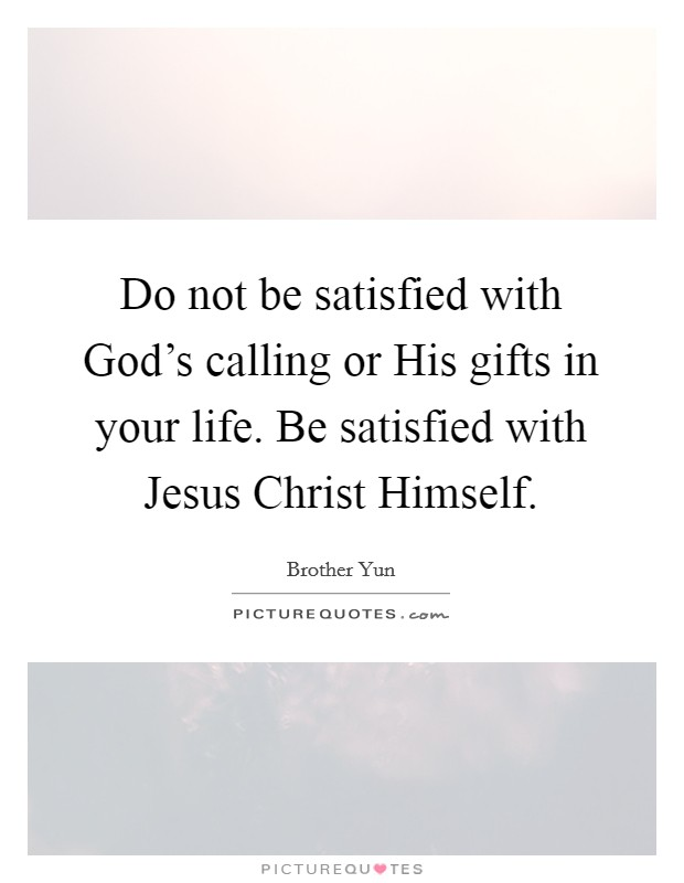 Do not be satisfied with God's calling or His gifts in your life. Be satisfied with Jesus Christ Himself Picture Quote #1