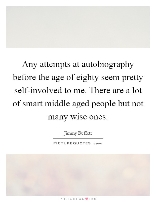 Any attempts at autobiography before the age of eighty seem pretty self-involved to me. There are a lot of smart middle aged people but not many wise ones Picture Quote #1