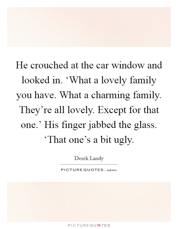 He crouched at the car window and looked in. 'What a lovely family you have. What a charming family. They're all lovely. Except for that one.' His finger jabbed the glass. 'That one's a bit ugly Picture Quote #1