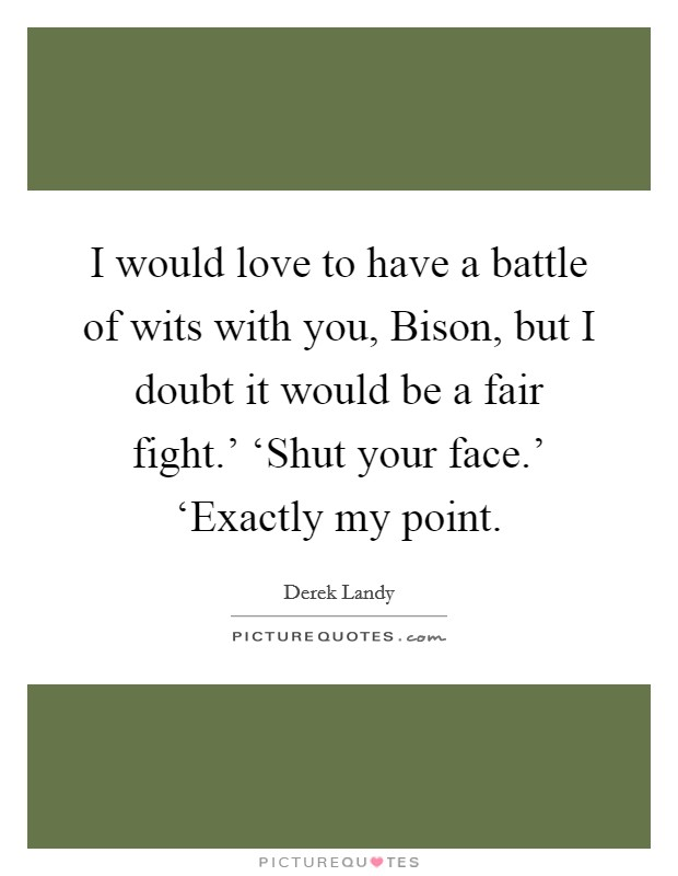 I would love to have a battle of wits with you, Bison, but I doubt it would be a fair fight.' 'Shut your face.' 'Exactly my point Picture Quote #1