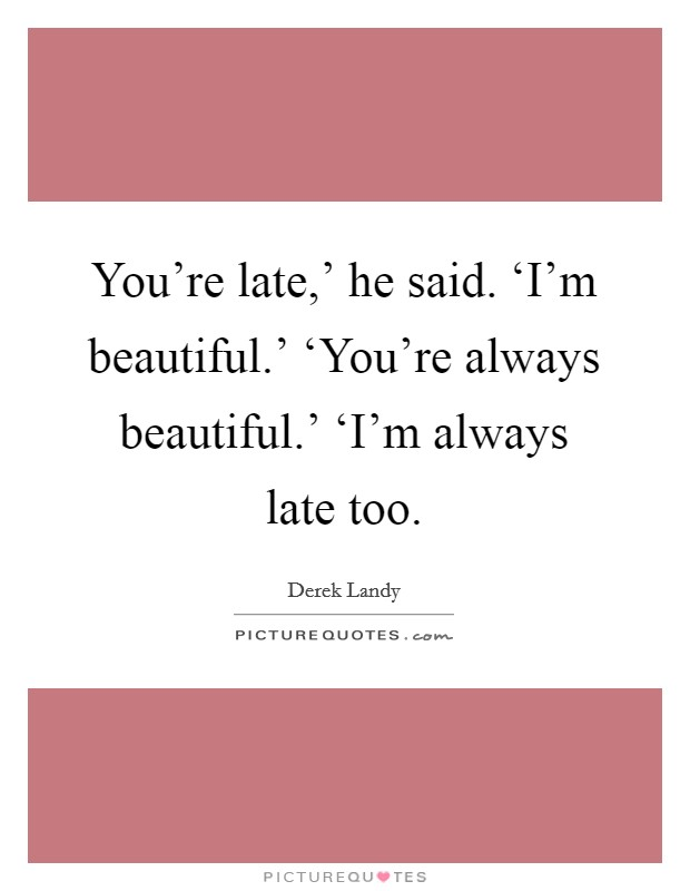 You're late,' he said. 'I'm beautiful.' 'You're always beautiful.' 'I'm always late too Picture Quote #1