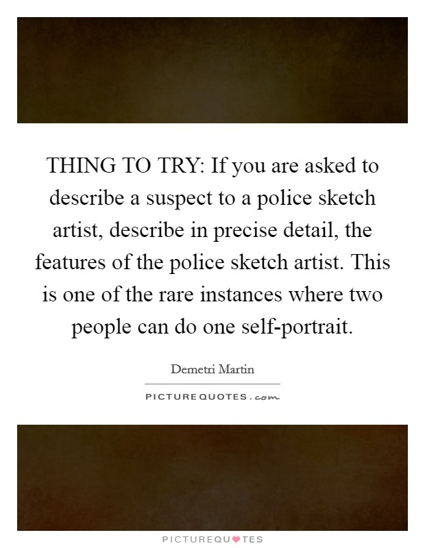 THING TO TRY: If you are asked to describe a suspect to a police sketch artist, describe in precise detail, the features of the police sketch artist. This is one of the rare instances where two people can do one self-portrait Picture Quote #1