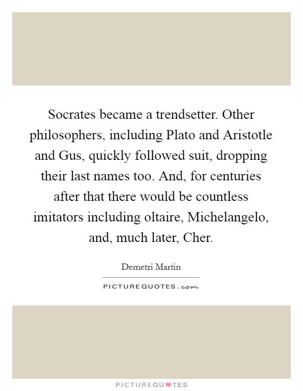 Socrates became a trendsetter. Other philosophers, including Plato and Aristotle and Gus, quickly followed suit, dropping their last names too. And, for centuries after that there would be countless imitators including oltaire, Michelangelo, and, much later, Cher Picture Quote #1