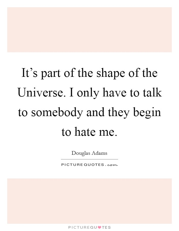 It's part of the shape of the Universe. I only have to talk to somebody and they begin to hate me Picture Quote #1