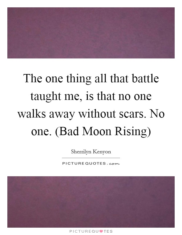 The one thing all that battle taught me, is that no one walks away without scars. No one. (Bad Moon Rising) Picture Quote #1