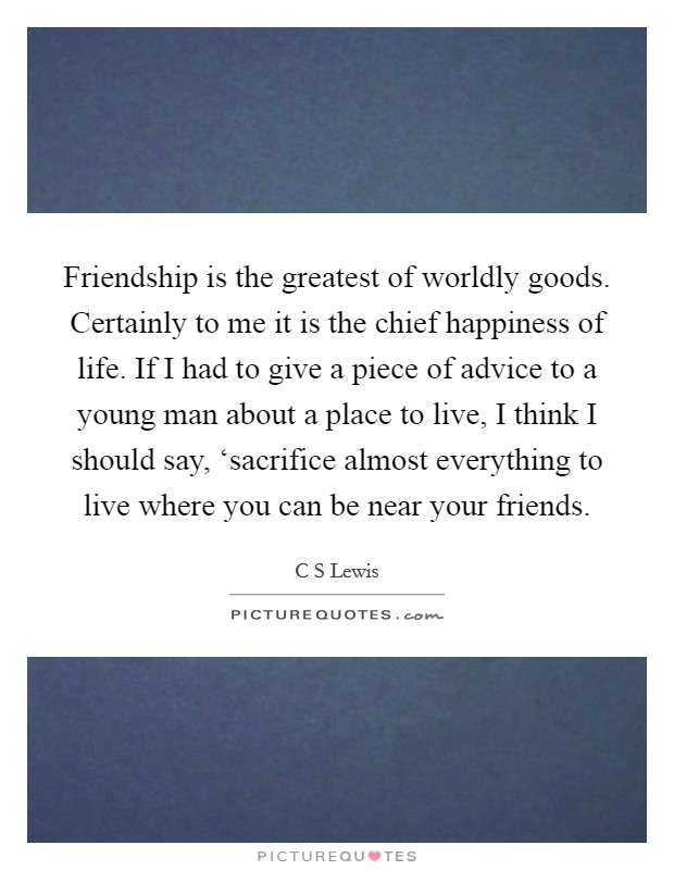 Friendship is the greatest of worldly goods. Certainly to me it is the chief happiness of life. If I had to give a piece of advice to a young man about a place to live, I think I should say, 'sacrifice almost everything to live where you can be near your friends Picture Quote #1