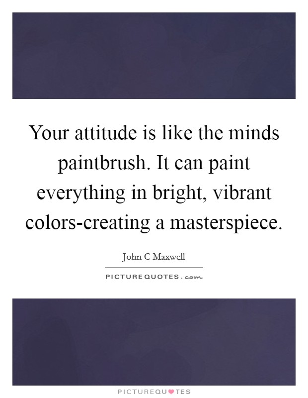 Your attitude is like the minds paintbrush. It can paint everything in bright, vibrant colors-creating a masterspiece Picture Quote #1