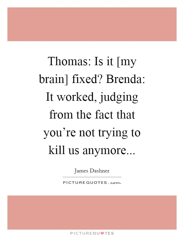Thomas: Is it [my brain] fixed? Brenda: It worked, judging from the fact that you're not trying to kill us anymore Picture Quote #1