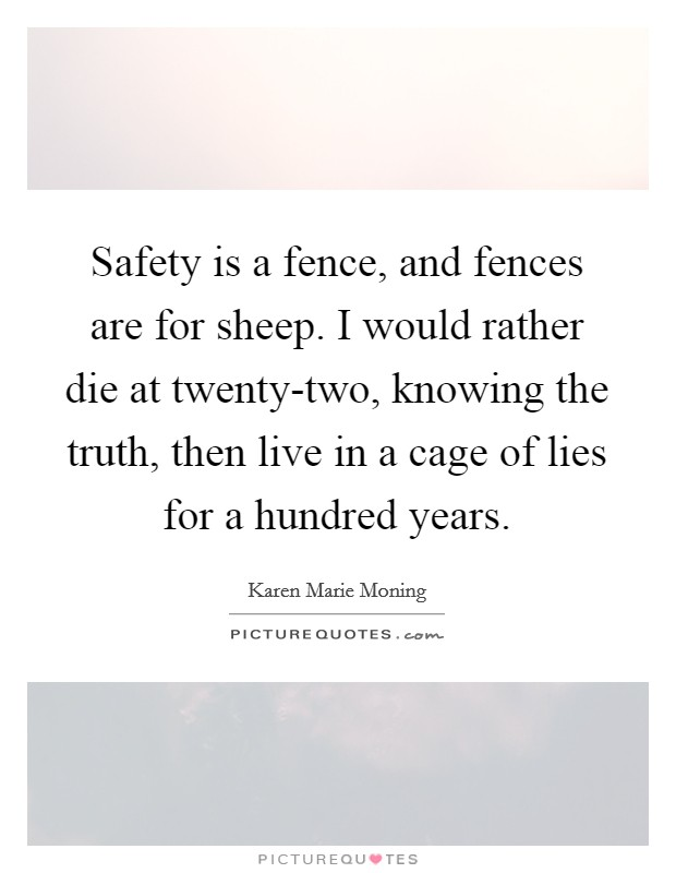 Safety is a fence, and fences are for sheep. I would rather die at twenty-two, knowing the truth, then live in a cage of lies for a hundred years Picture Quote #1