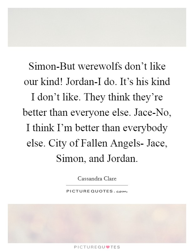 Simon-But werewolfs don't like our kind! Jordan-I do. It's his kind I don't like. They think they're better than everyone else. Jace-No, I think I'm better than everybody else. City of Fallen Angels- Jace, Simon, and Jordan Picture Quote #1