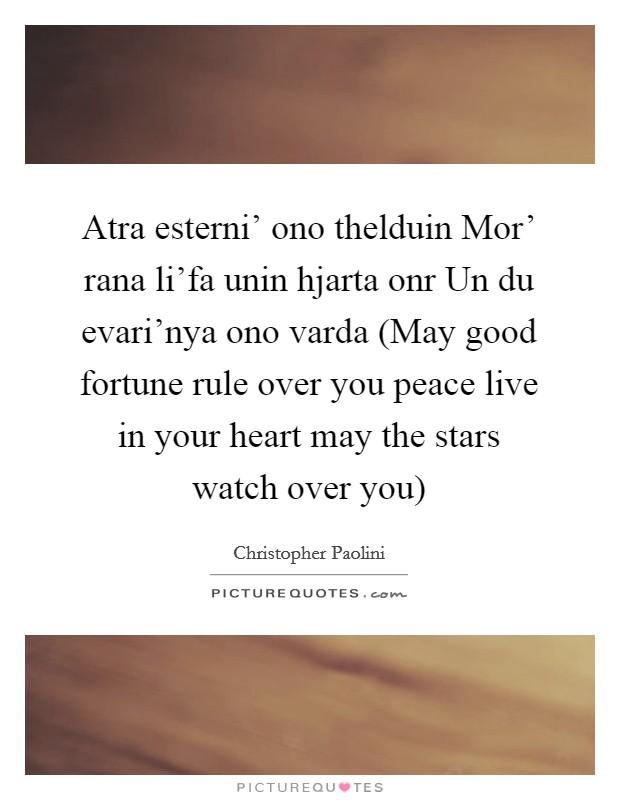 Atra esterni' ono thelduin Mor' rana li'fa unin hjarta onr Un du evari'nya ono varda (May good fortune rule over you peace live in your heart may the stars watch over you) Picture Quote #1