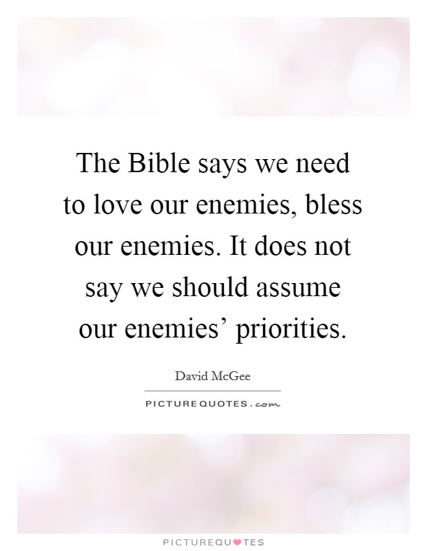 The Bible says we need to love our enemies, bless our enemies. It does not say we should assume our enemies' priorities Picture Quote #1