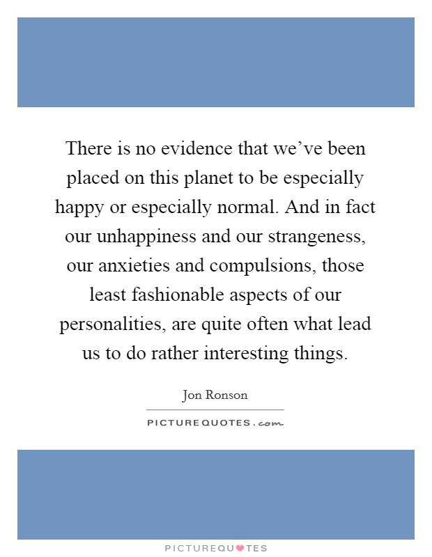 There is no evidence that we've been placed on this planet to be especially happy or especially normal. And in fact our unhappiness and our strangeness, our anxieties and compulsions, those least fashionable aspects of our personalities, are quite often what lead us to do rather interesting things Picture Quote #1