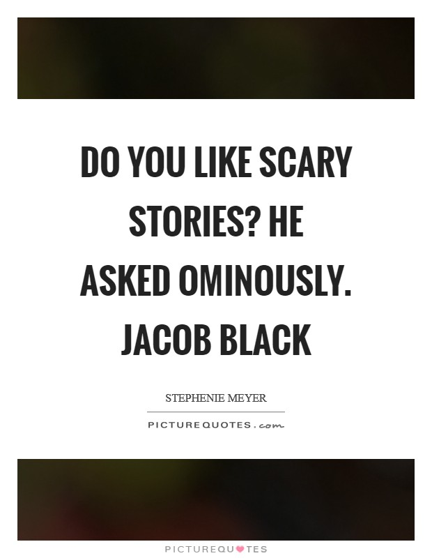 Do you like scary stories? he asked ominously. Jacob Black Picture Quote #1