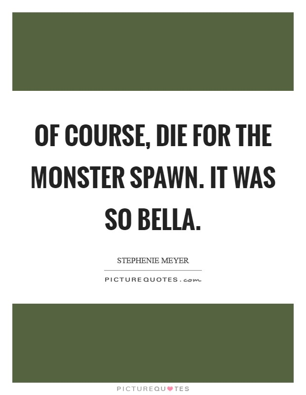 Of course, die for the monster spawn. It was so Bella Picture Quote #1