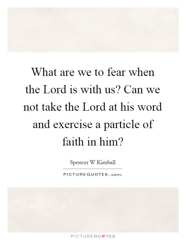 What are we to fear when the Lord is with us? Can we not take the Lord at his word and exercise a particle of faith in him? Picture Quote #1