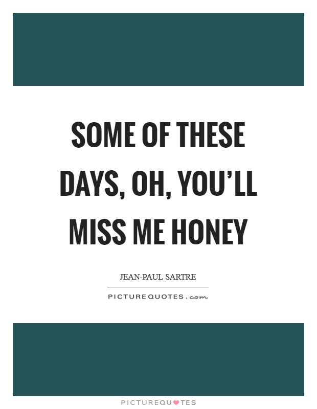 Some of these days, Oh, you'll miss me honey Picture Quote #1