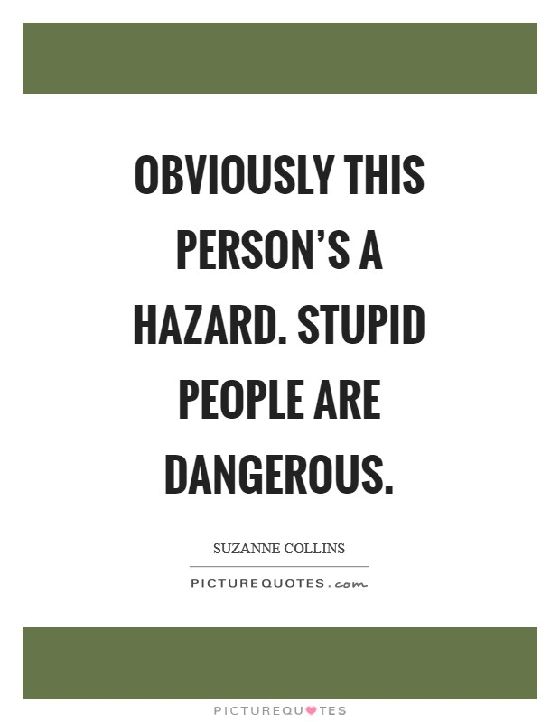 Obviously this person's a hazard. Stupid people are dangerous Picture Quote #1