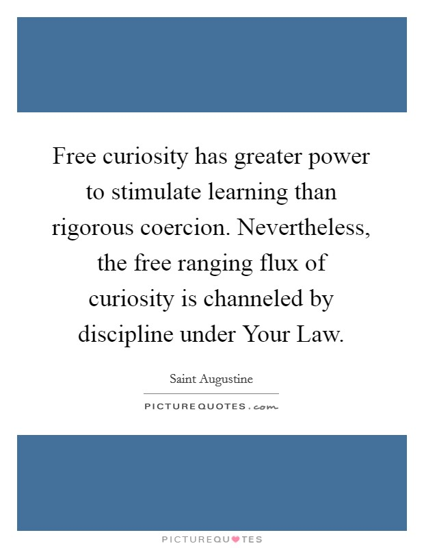 Free curiosity has greater power to stimulate learning than rigorous coercion. Nevertheless, the free ranging flux of curiosity is channeled by discipline under Your Law Picture Quote #1