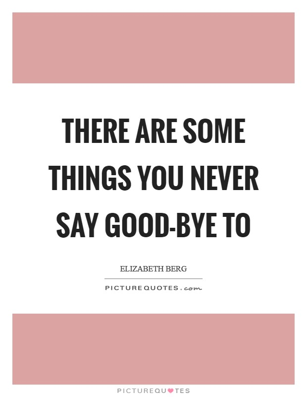 There are some things you never say good-bye to Picture Quote #1