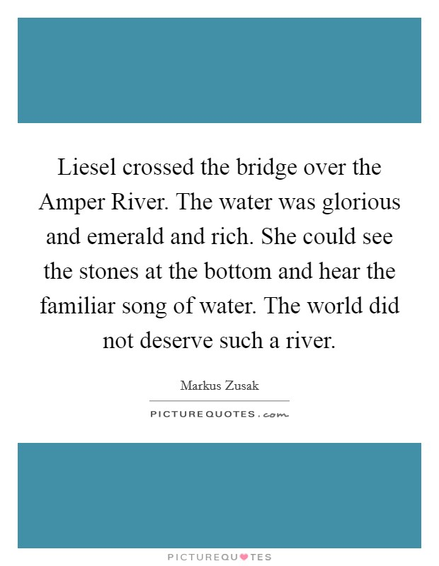 Liesel crossed the bridge over the Amper River. The water was glorious and emerald and rich. She could see the stones at the bottom and hear the familiar song of water. The world did not deserve such a river Picture Quote #1