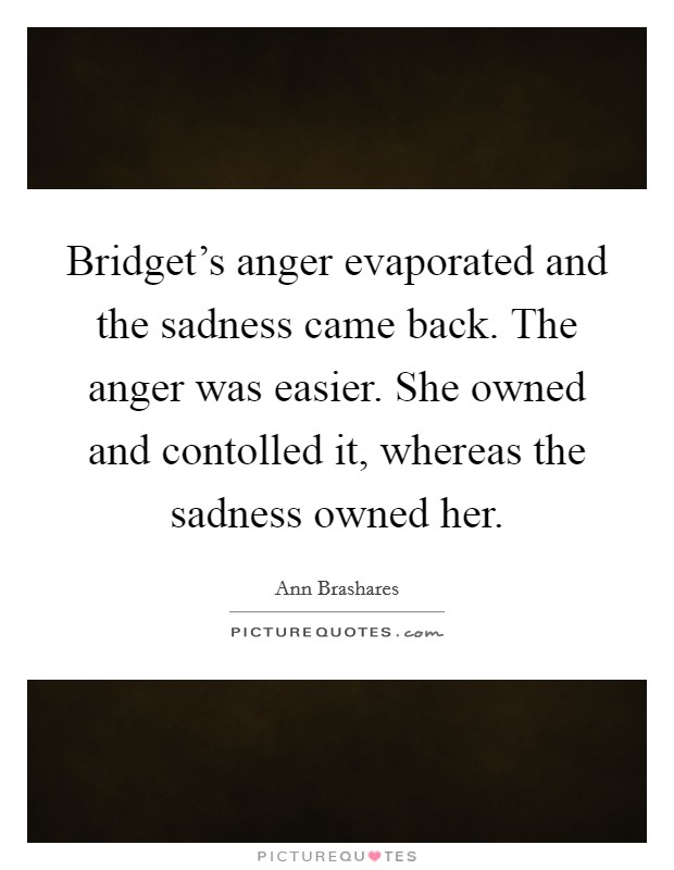 Bridget's anger evaporated and the sadness came back. The anger was easier. She owned and contolled it, whereas the sadness owned her Picture Quote #1