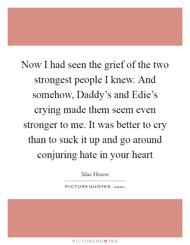 Now I had seen the grief of the two strongest people I knew. And somehow, Daddy's and Edie's crying made them seem even stronger to me. It was better to cry than to suck it up and go around conjuring hate in your heart Picture Quote #1