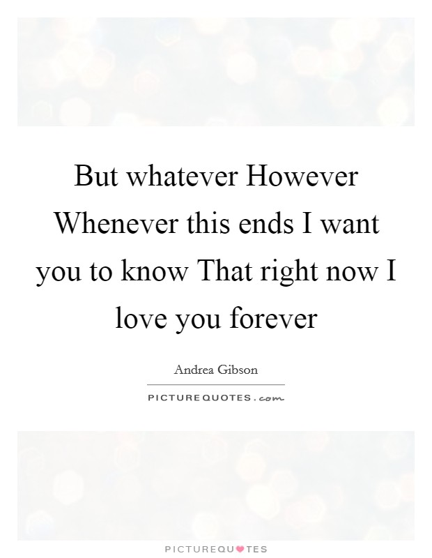 But whatever However Whenever this ends I want you to know That right now I love you forever Picture Quote #1