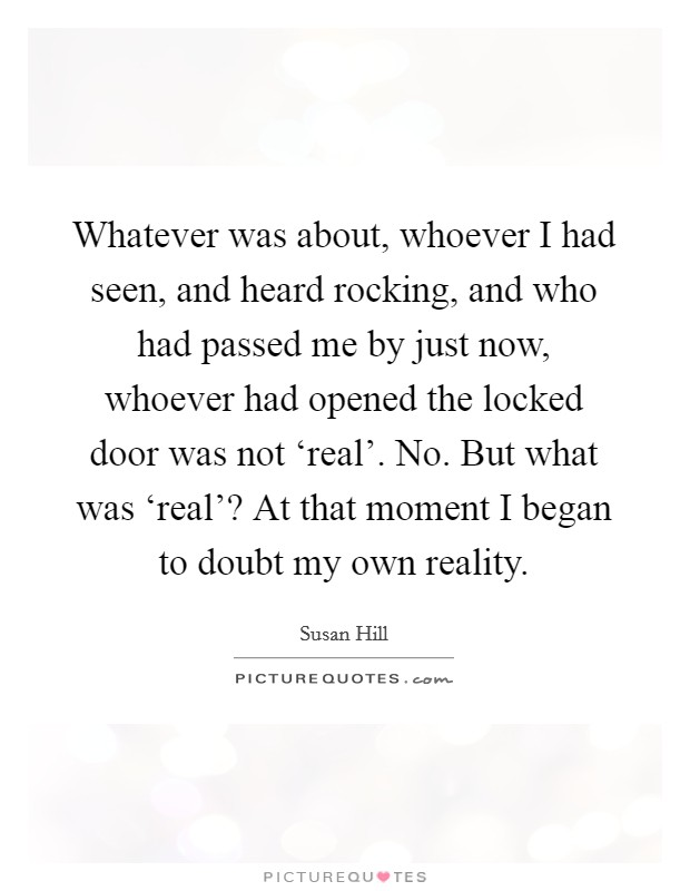 Whatever was about, whoever I had seen, and heard rocking, and who had passed me by just now, whoever had opened the locked door was not 'real'. No. But what was 'real'? At that moment I began to doubt my own reality Picture Quote #1