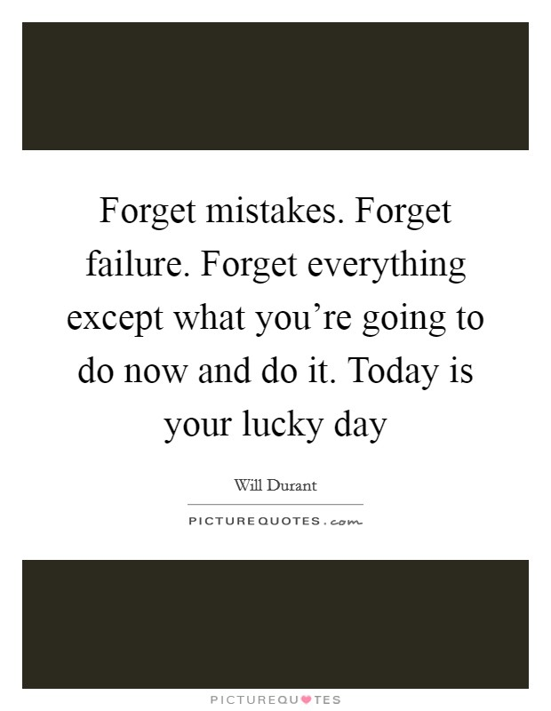 Forget mistakes. Forget failure. Forget everything except what you're going to do now and do it. Today is your lucky day Picture Quote #1
