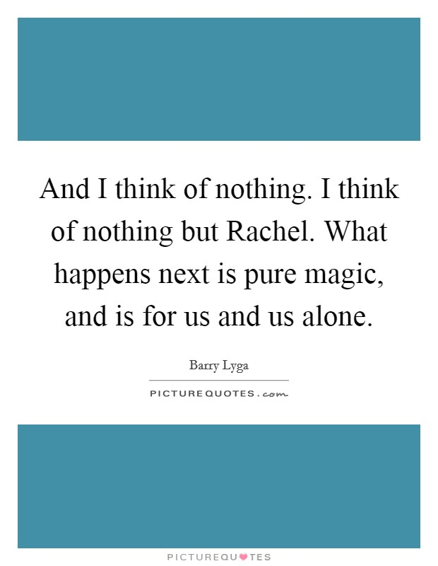 And I think of nothing. I think of nothing but Rachel. What happens next is pure magic, and is for us and us alone Picture Quote #1