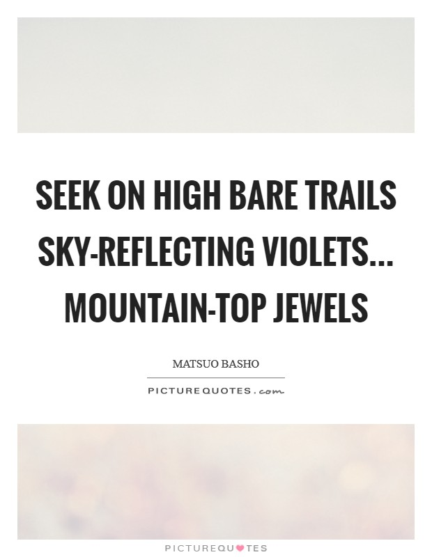 Seek on high bare trails Sky-reflecting violets... Mountain-top jewels Picture Quote #1