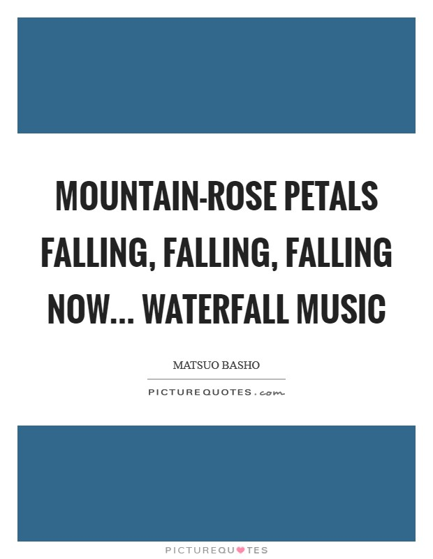 Mountain-rose petals Falling, falling, falling now... Waterfall music Picture Quote #1