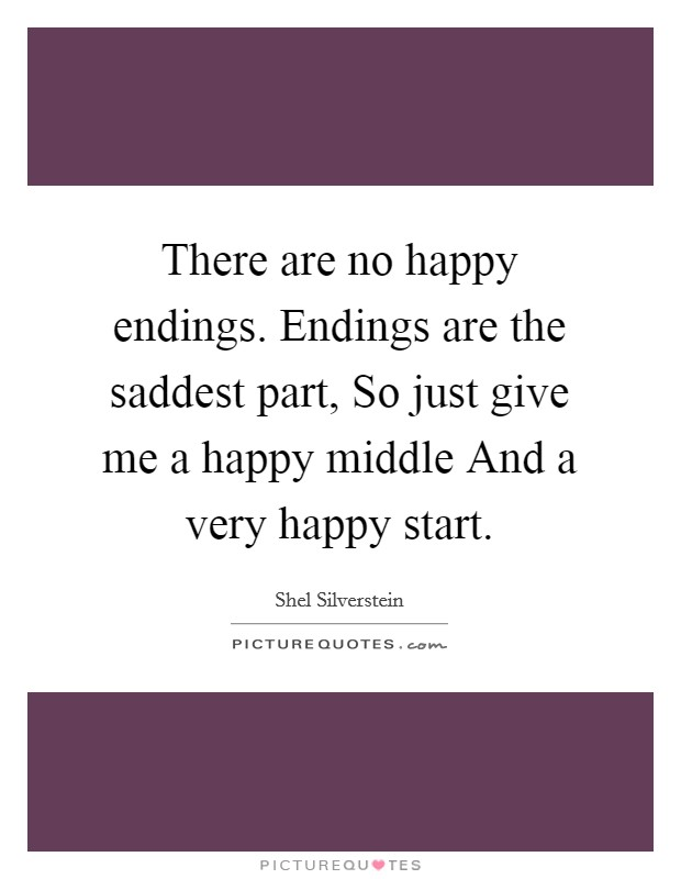 There are no happy endings. Endings are the saddest part, So just give me a happy middle And a very happy start Picture Quote #1