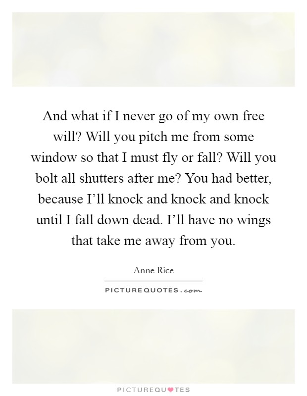 And what if I never go of my own free will? Will you pitch me from some window so that I must fly or fall? Will you bolt all shutters after me? You had better, because I'll knock and knock and knock until I fall down dead. I'll have no wings that take me away from you Picture Quote #1