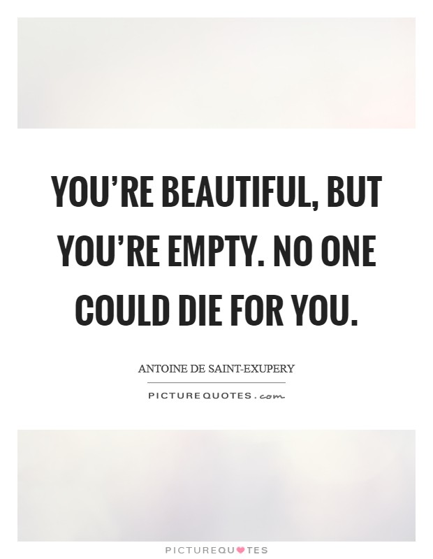 You're beautiful, but you're empty. No one could die for you Picture Quote #1