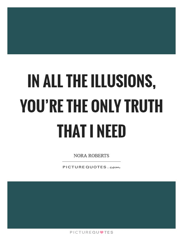 In all the illusions, you're the only truth that I need Picture Quote #1