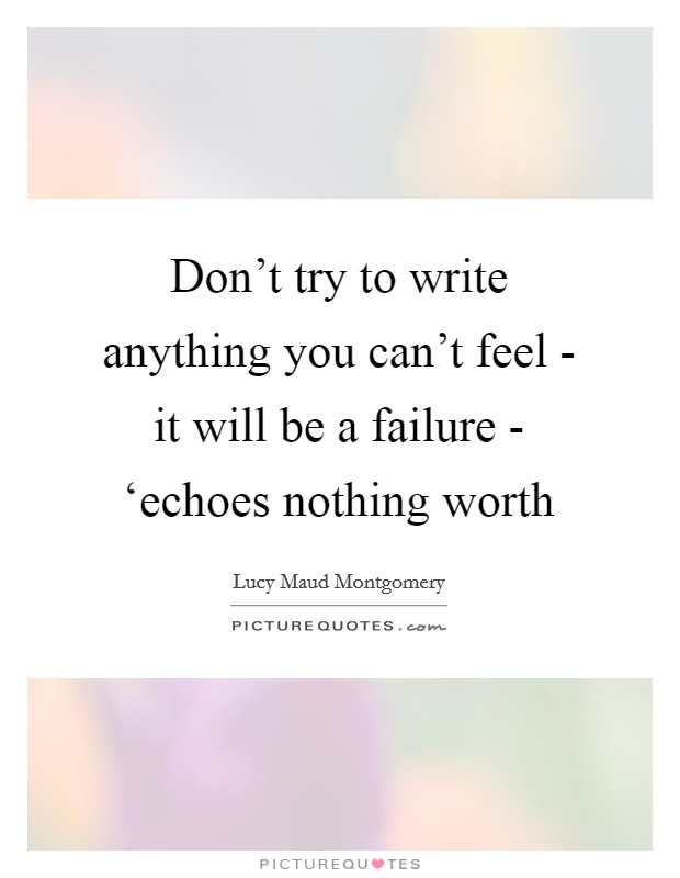 Don't try to write anything you can't feel - it will be a failure - 'echoes nothing worth Picture Quote #1