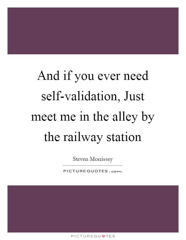 And if you ever need self-validation, Just meet me in the alley by the railway station Picture Quote #1