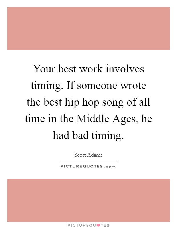 Your best work involves timing. If someone wrote the best hip hop song of all time in the Middle Ages, he had bad timing Picture Quote #1