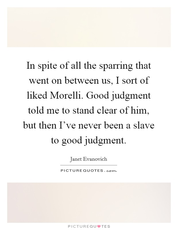 In spite of all the sparring that went on between us, I sort of liked Morelli. Good judgment told me to stand clear of him, but then I've never been a slave to good judgment Picture Quote #1