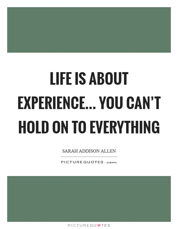Life is about experience... You can't hold on to everything Picture Quote #1