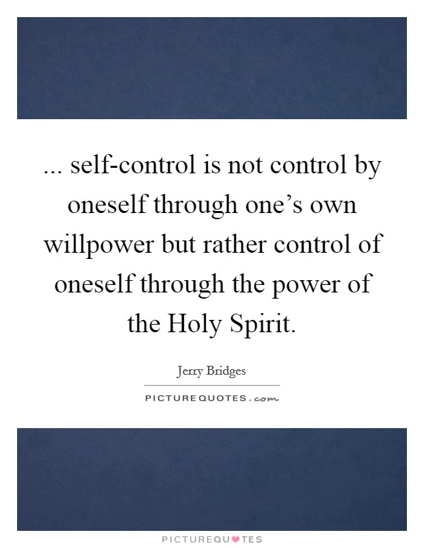 ... self-control is not control by oneself through one's own willpower but rather control of oneself through the power of the Holy Spirit Picture Quote #1