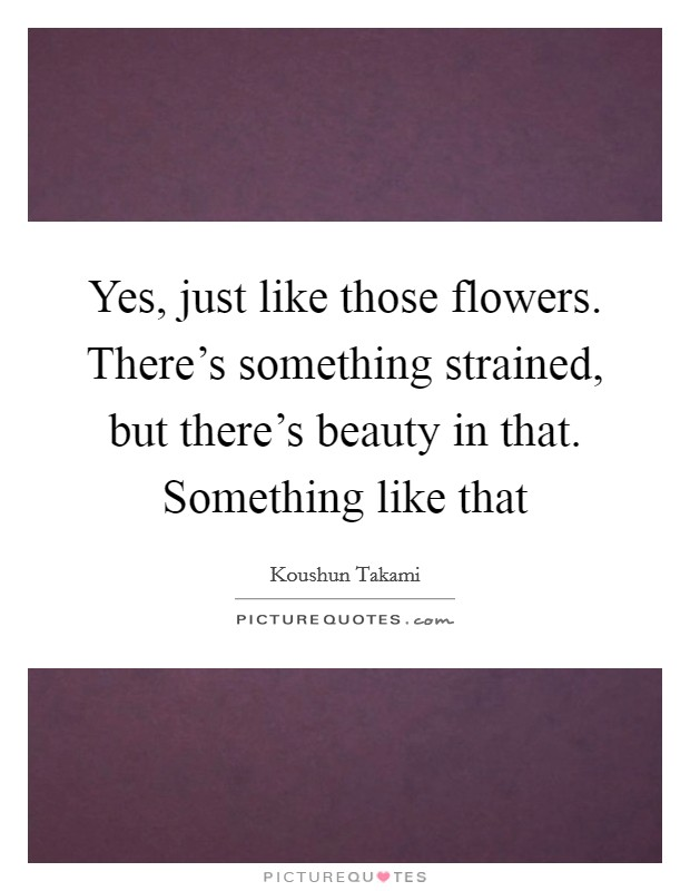 Yes, just like those flowers. There's something strained, but there's beauty in that. Something like that Picture Quote #1