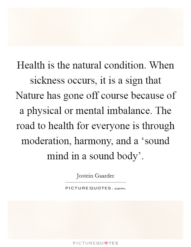 Health is the natural condition. When sickness occurs, it is a sign that Nature has gone off course because of a physical or mental imbalance. The road to health for everyone is through moderation, harmony, and a 'sound mind in a sound body' Picture Quote #1