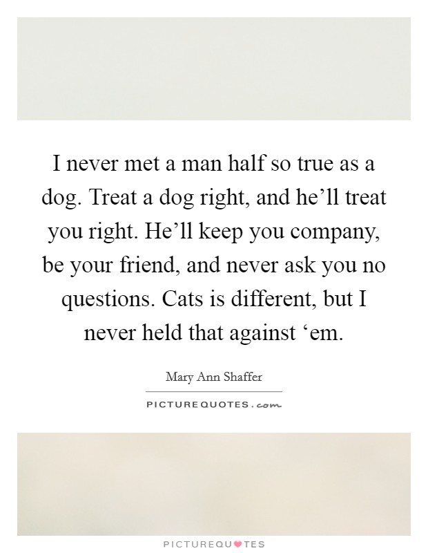 I never met a man half so true as a dog. Treat a dog right, and he'll treat you right. He'll keep you company, be your friend, and never ask you no questions. Cats is different, but I never held that against 'em Picture Quote #1